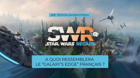 STAR WARS RECAPS #09 : A quoi ressemblera le Galaxy's Edge français ?